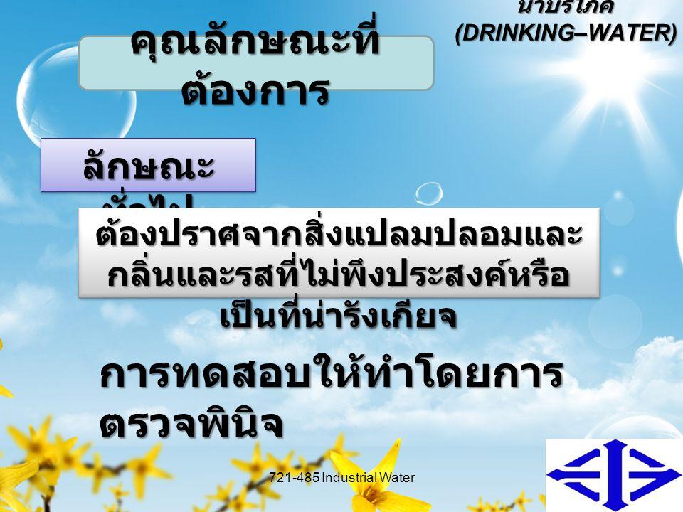 น้ำบริโภค (DRINKING–WATER) ลักษณะ ทั่วไป 721-485 Industrial Water7 คุณลักษณะที่ ต้องการ ต้องปราศจากสิ่งแปลมปลอมและ กลิ่นและรสที่ไม่พึงประสงค์หรือ เป็น
