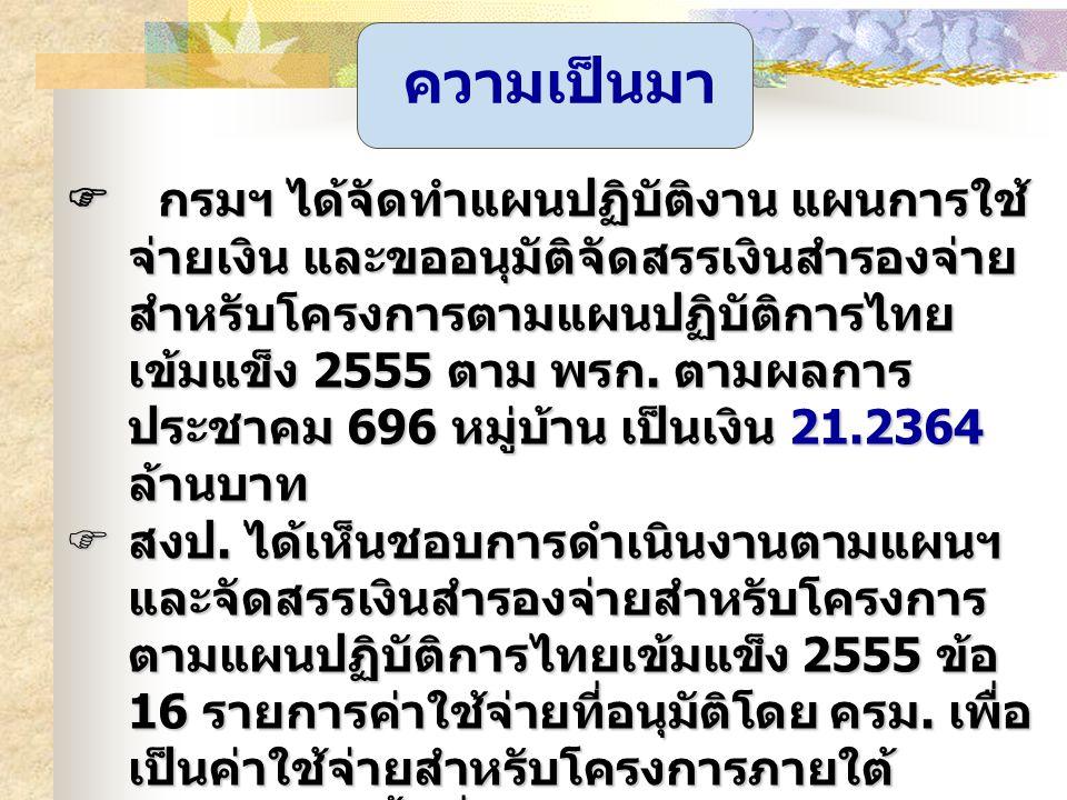 ความเป็นมา  กรมฯ ได้จัดทำแผนปฏิบัติงาน แผนการใช้ จ่ายเงิน และขออนุมัติจัดสรรเงินสำรองจ่าย สำหรับโครงการตามแผนปฏิบัติการไทย เข้มแข็ง 2555 ตาม พรก. ตาม