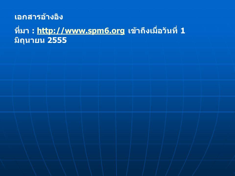เอกสารอ้างอิง ที่มา : http://www.spm6.org เข้าถึงเมื่อวันที่ 1 มิถุนายน 2555http://www.spm6.org