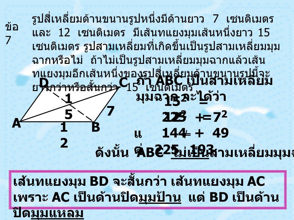 ข้อ 7 รูปสี่เหลี่ยมด้านขนานรูปหนึ่งมีด้านยาว 7 เซนติเมตร และ 12 เซนติเมตร มีเส้นทแยงมุมเส้นหนึ่งยาว 15 เซนติเมตร รูปสามเหลี่ยมที่เกิดขึ้นเป็นรูปสามเหลี่ยมมุม ฉากหรือไม่ ถ้าไม่เป็นรูปสามเหลี่ยมมุมฉากแล้วเส้น ทแยงมุมอีกเส้นหนึ่งของรูปสี่เหลี่ยมด้านขนานรูปนี้จะ ยาวกว่าหรือสั้นกว่า 15 เซนติเมตร 7 1212 1515 A B C D ถ้า ABC เป็นสามเหลี่ยม มุมฉาก จะได้ว่า 15 2 = 12 2 + 7 2 225 = 144 + 49 193 225 แ ต่ ดังนั้น ABC ไม่เป็นสามเหลี่ยมมุมฉาก เส้นทแยงมุม BD จะสั้นกว่า เส้นทแยงมุม AC เพราะ AC เป็นด้านปิดมุมป้าน แต่ BD เป็นด้าน ปิดมุมแหลม
