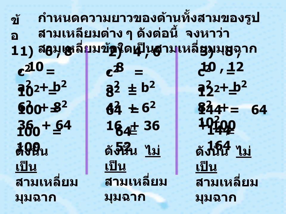 ข้ อ 1 กำหนดความยาวของด้านทั้งสามของรูป สามเหลียมต่าง ๆ ดังต่อนี้ จงหาว่า สามเหลี่ยมข้อใดเป็นสามเหลี่ยมมุมฉาก 1) 6, 8, 10 c 2 = a 2 + b 2 10 2 = 6 2 + 8 2 100 = 36 + 64 100 = 100 2) 4, 6, 8 c 2 = a 2 + b 2 8 2 = 4 2 + 6 2 64 = 16 + 36 64 52 = ดังนั้น เป็น สามเหลี่ยม มุมฉาก ดังนั้น ไม่ เป็น สามเหลี่ยม มุมฉาก 3) 8, 10, 12 c 2 = a 2 + b 2 12 2 = 8 2 + 10 2 144 = 64 + 100 ดังนั้น ไม่ เป็น สามเหลี่ยม มุมฉาก 144 164 =