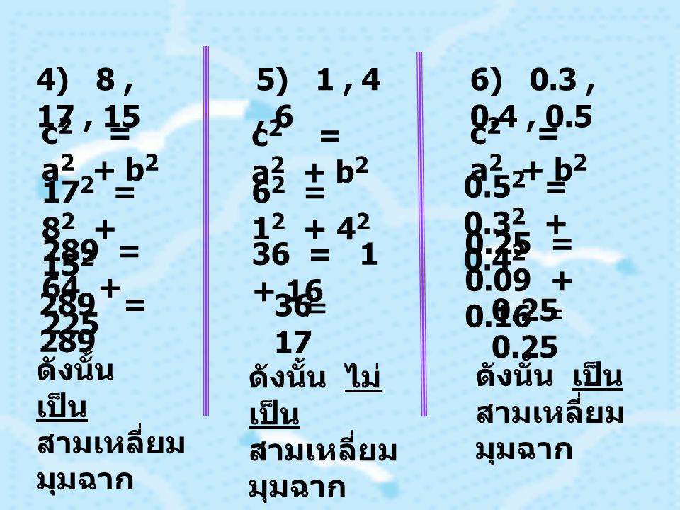 4) 8, 17, 15 c 2 = a 2 + b 2 17 2 = 8 2 + 15 2 289 = 64 + 225 289 = 289 5) 1, 4, 6 c 2 = a 2 + b 2 6 2 = 1 2 + 4 2 36 = 1 + 16 36 17 = ดังนั้น เป็น สามเหลี่ยม มุมฉาก ดังนั้น ไม่ เป็น สามเหลี่ยม มุมฉาก 6) 0.3, 0.4, 0.5 c 2 = a 2 + b 2 0.5 2 = 0.3 2 + 0.4 2 0.25 = 0.09 + 0.16 ดังนั้น เป็น สามเหลี่ยม มุมฉาก0.25 =