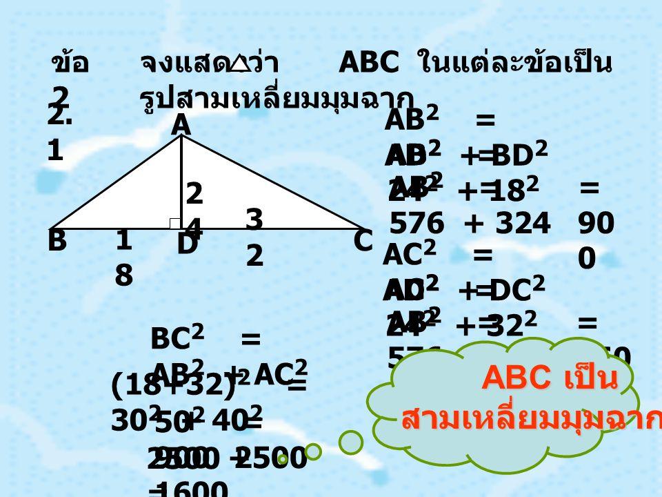 C D B A 2525 6060 14 4 DB A C D A C B A A B 2 = 625 + 3600 = 4225 = 65 A B A C 2 = 20736 + 3600 = 2433 6 = 156 A C AB 2 + AC2AC2 BC 2 = (25 + 144) 2 = 65 2 + 156 2 28 56 1 = ABC เป็น สามเหลี่ยมมุมฉาก