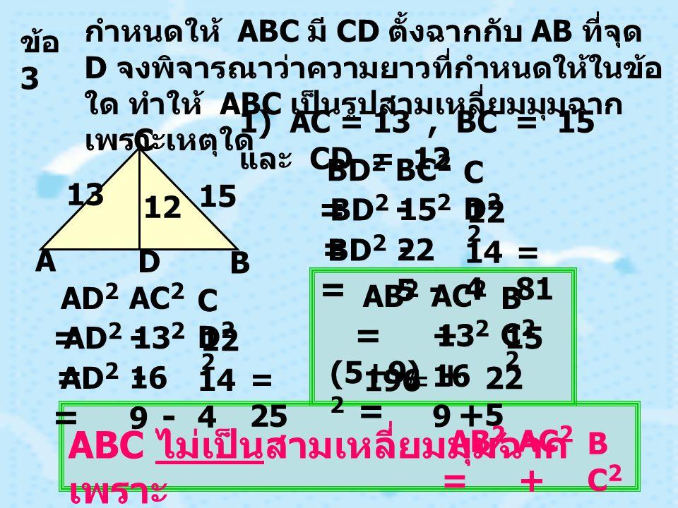 ข้อ 3 กำหนดให้ ABC มี CD ตั้งฉากกับ AB ที่จุด D จงพิจารณาว่าความยาวที่กำหนดให้ในข้อ ใด ทำให้ ABC เป็นรูปสามเหลี่ยมมุมฉาก เพราะเหตุใด 1) AC = 13, BC = 15 และ CD = 12 BC 2 - CD2CD2 BD 2 = D C B A 13 15 12 15 2 - 12 2 BD 2 = 22 5 - 14 4 BD 2 = = 81 AC 2 - CD2CD2 AD 2 = 13 2 - 12 2 AD 2 = 16 9 - 14 4 AD 2 = = 25 AC 2 + BC2BC2 AB 2 = 13 2 + 15 2 (5+9) 2 = 16 9 + 22 5 196 = ABC ไม่เป็นสามเหลี่ยมมุมฉาก เพราะ AC 2 + BC2BC2 AB 2 =