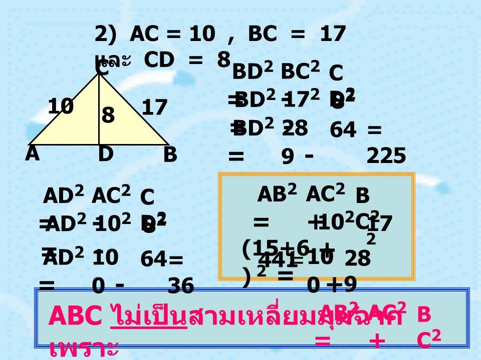 2) AC = 10, BC = 17 และ CD = 8 BC 2 - CD2CD2 BD 2 = D C B A 10 17 8 17 2 - 8282 BD 2 = 28 9 - 64 BD 2 = = 225 AC 2 - CD2CD2 AD 2 = 10 2 - 8282 AD 2 = 10 0 - 64 AD 2 = = 36 AC 2 + BC2BC2 AB 2 = 10 2 + 17 2 (15+6 ) 2 = 10 0 + 28 9 441 = ABC ไม่เป็นสามเหลี่ยมมุมฉาก เพราะ AC 2 + BC2BC2 AB 2 =
