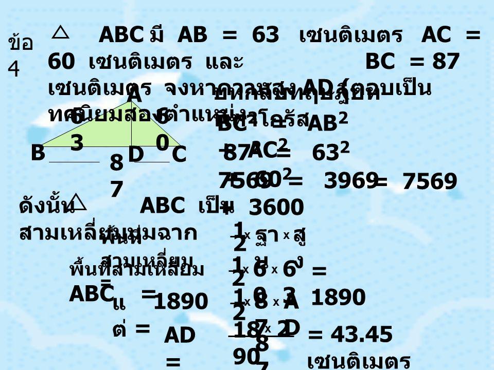 6060 6363 8787 A C B D บทกลับทฤษฎีบท พีทาโกรัส BC 2 = AB 2 + AC 2 87 2 = 63 2 + 60 2 7569 = 3969 + 3600 = 7569 ข้อ 4 ABC มี AB = 63 เซนติเมตร AC = 60 เซนติเมตร และ BC = 87 เซนติเมตร จงหาความสูง AD ( ตอบเป็น ทศนิยมสองตำแหน่ง ดังนั้น ABC เป็น สามเหลี่ยมมุมฉาก พื้นที่ สามเหลี่ยม = 1 2 x ฐา น สู ง x พื้นที่สามเหลี่ยม ABC = 1 2 x 6060 6363 x = 1890 แ ต่ 1890 = 2 1 x 8787 ADAD x AD = 18 90 x 2 8787 = 43.45 เซนติเมตร