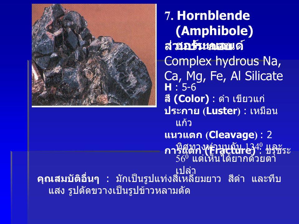 7. Hornblende (Amphibole) ฮอร์นเบลนด์ ส่วนประกอบ : Complex hydrous Na, Ca, Mg, Fe, Al Silicate H : 5-6 สี (Color) : ดำ เขียวแก่ ประกาย (Luster) : เหมื