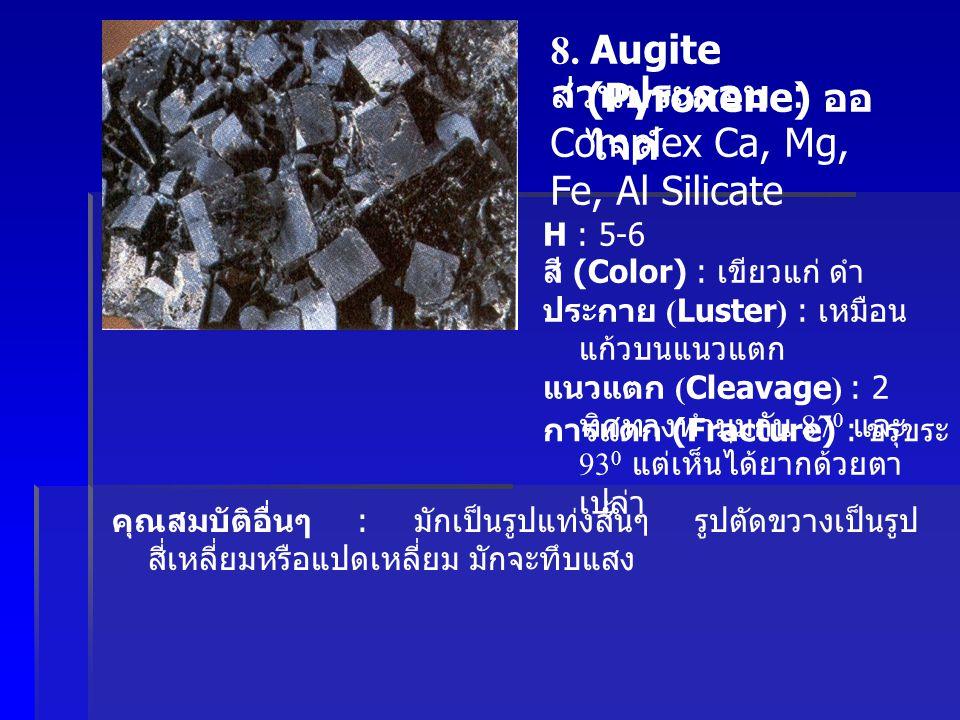 8. Augite (Pyroxene) ออ ไจต์ ส่วนประกอบ : Complex Ca, Mg, Fe, Al Silicate H : 5-6 สี (Color) : เขียวแก่ ดำ ประกาย (Luster) : เหมือน แก้วบนแนวแตก แนวแต