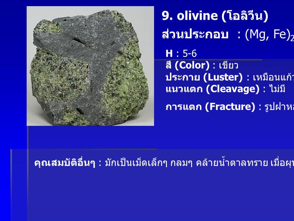 9. olivine ( โอลิวีน ) ส่วนประกอบ : (Mg, Fe) 2 SiO 4 H : 5-6 สี (Color) : เขียว ประกาย (Luster) : เหมือนแก้ว แนวแตก (Cleavage) : ไม่มี การแตก (Fractur