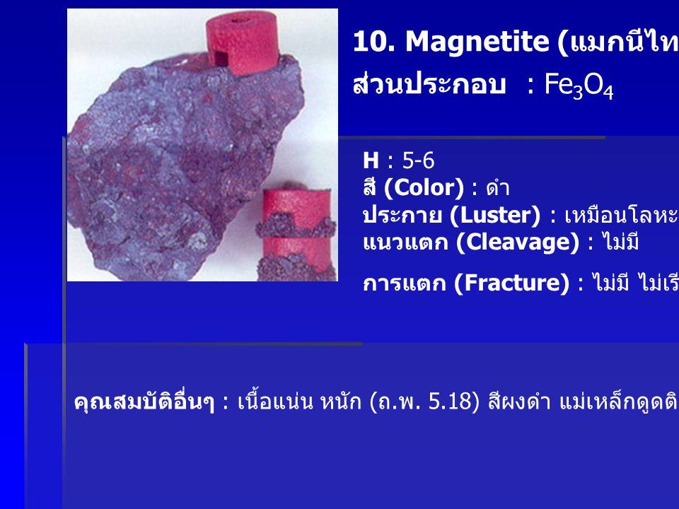 10. Magnetite ( แมกนีไทต์ ) ส่วนประกอบ : Fe 3 O 4 H : 5-6 สี (Color) : ดำ ประกาย (Luster) : เหมือนโลหะ แนวแตก (Cleavage) : ไม่มี การแตก (Fracture) : ไ