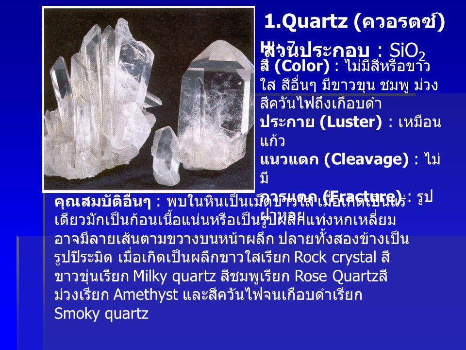 1.Quartz ( ควอรตซ์ ) ส่วนประกอบ : SiO 2 H : 7 สี (Color) : ไม่มีสีหรือขาว ใส สีอื่นๆ มีขาวขุน ชมพู ม่วง สีควันไฟถึงเกือบดำ ประกาย (Luster) : เหมือน แก