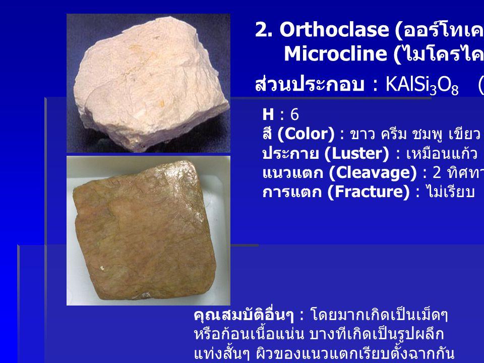 2. Orthoclase ( ออร์โทเคลส ) Microcline ( ไมโครไคลน์ ) ส่วนประกอบ : KAlSi 3 O 8 (K Feldspar) H : 6 สี (Color) : ขาว ครีม ชมพู เขียว เหลือง ส้ม ประกาย