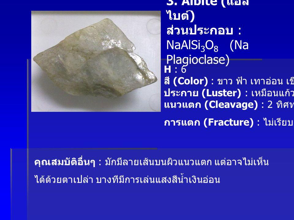 3. Albite ( แอล ไบต์ ) ส่วนประกอบ : NaAlSi 3 O 8 (Na Plagioclase) H : 6 สี (Color) : ขาว ฟ้า เทาอ่อน เขียวจางๆ ประกาย (Luster) : เหมือนแก้ว แนวแตก (Cl