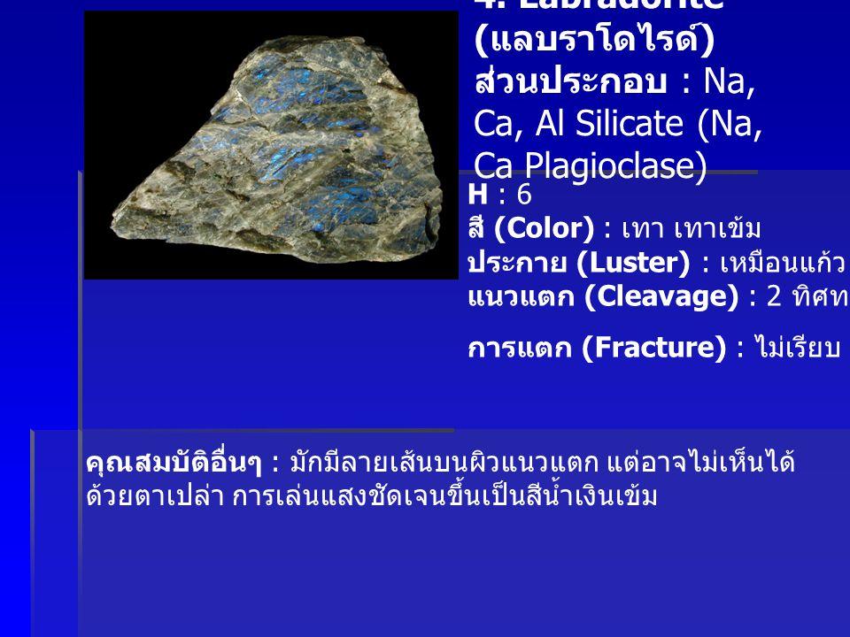 4. Labradorite ( แลบราโดไรด์ ) ส่วนประกอบ : Na, Ca, Al Silicate (Na, Ca Plagioclase) H : 6 สี (Color) : เทา เทาเข้ม ประกาย (Luster) : เหมือนแก้ว แนวแต