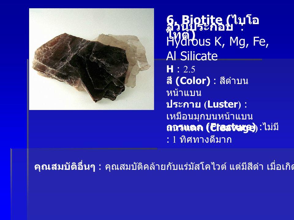 6. Biotite ( ไบโอ ไทต์ ) ส่วนประกอบ : Hydrous K, Mg, Fe, Al Silicate H : 2.5 สี (Color) : สีดำบน หน้าแบน ประกาย (Luster) : เหมือนมุกบนหน้าแบน แนวแตก (