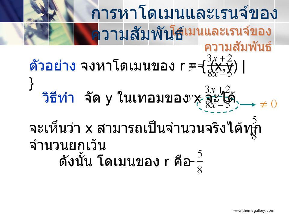 www.themegallery.com จะเห็นว่า x สามารถเป็นจำนวนจริงได้ทุก จำนวนยกเว้น ดังนั้น โดเมนของ r คือ โดเมนและเรนจ์ของ ความสัมพันธ์ การหาโดเมนและเรนจ์ของ ความสัมพันธ์ ตัวอย่าง จงหาโดเมนของ r = { (x,y) | } วิธีทำ จัด y ในเทอมของ x จะได้