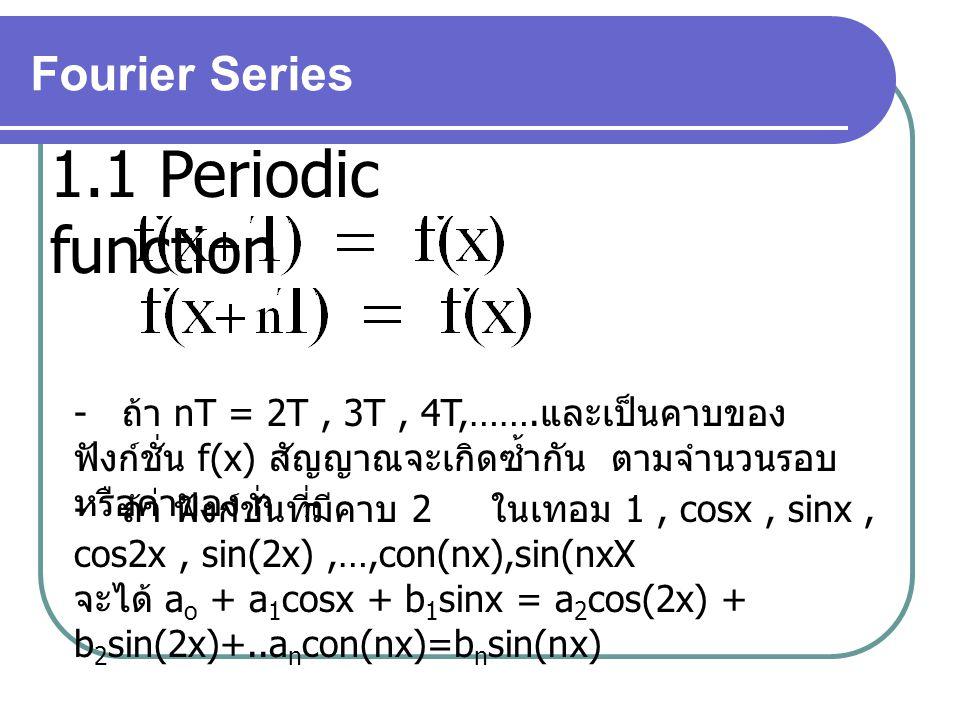 Fourier Series 1.1 Periodic function - ถ้า nT = 2T, 3T, 4T,……. และเป็นคาบของ ฟังก์ชั่น f(x) สัญญาณจะเกิดซ้ำกัน ตามจำนวนรอบ หรือค่าของ n - ถ้า ฟังก์ชั่
