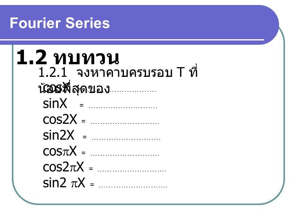 Fourier Series 1.2 ทบทวน 1.2.1 จงหาคาบครบรอบ T ที่ น้อยที่สุดของ cosX = ………………………. sinX = ………………………. cos2X = ………………………. sin2X = ………………………. cos  X = …