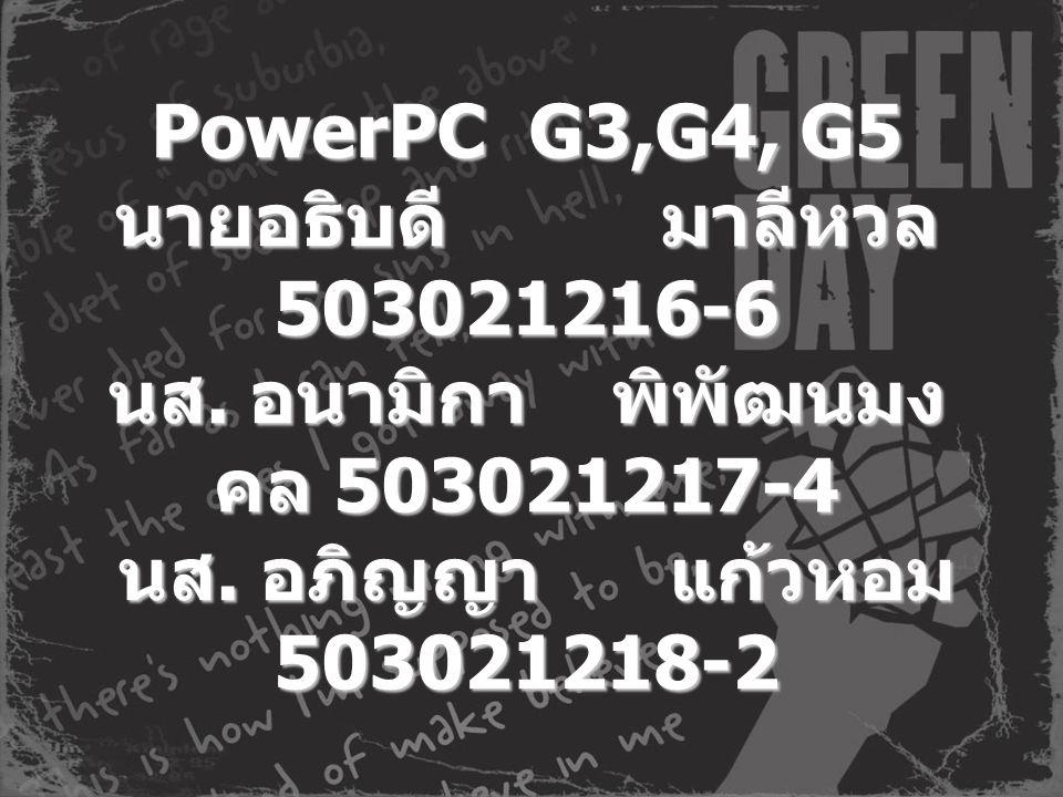 PowerPC G3,G4, G5 นายอธิบดี มาลีหวล 503021216-6 นส. อนามิกา พิพัฒนมง คล 503021217-4 นส. อภิญญา แก้วหอม 503021218-2 PowerPC G3,G4, G5 นายอธิบดี มาลีหวล