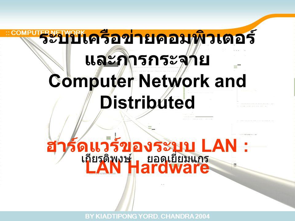 BY KIADTIPONG YORD. CHANDRA 2004 :: COMPUTER NETWORK ระบบเครือข่ายคอมพิวเตอร์ และการกระจาย Computer Network and Distributed ฮาร์ดแวร์ของระบบ LAN : LAN