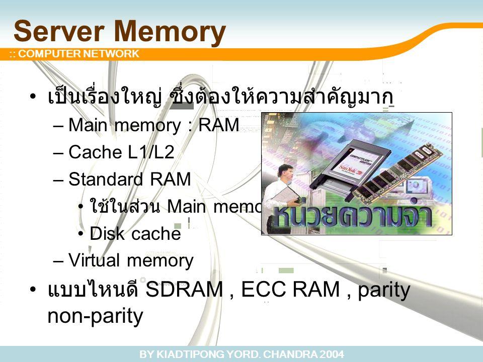 BY KIADTIPONG YORD. CHANDRA 2004 :: COMPUTER NETWORK Server Memory เป็นเรื่องใหญ่ ซึ่งต้องให้ความสำคัญมาก –Main memory : RAM –Cache L1/L2 –Standard RA