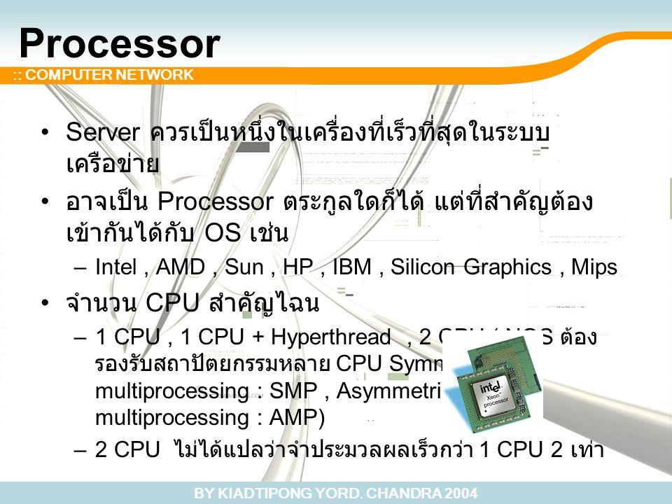 BY KIADTIPONG YORD. CHANDRA 2004 :: COMPUTER NETWORK Processor Server ควรเป็นหนึ่งในเครื่องที่เร็วที่สุดในระบบ เครือข่าย อาจเป็น Processor ตระกูลใดก็ไ