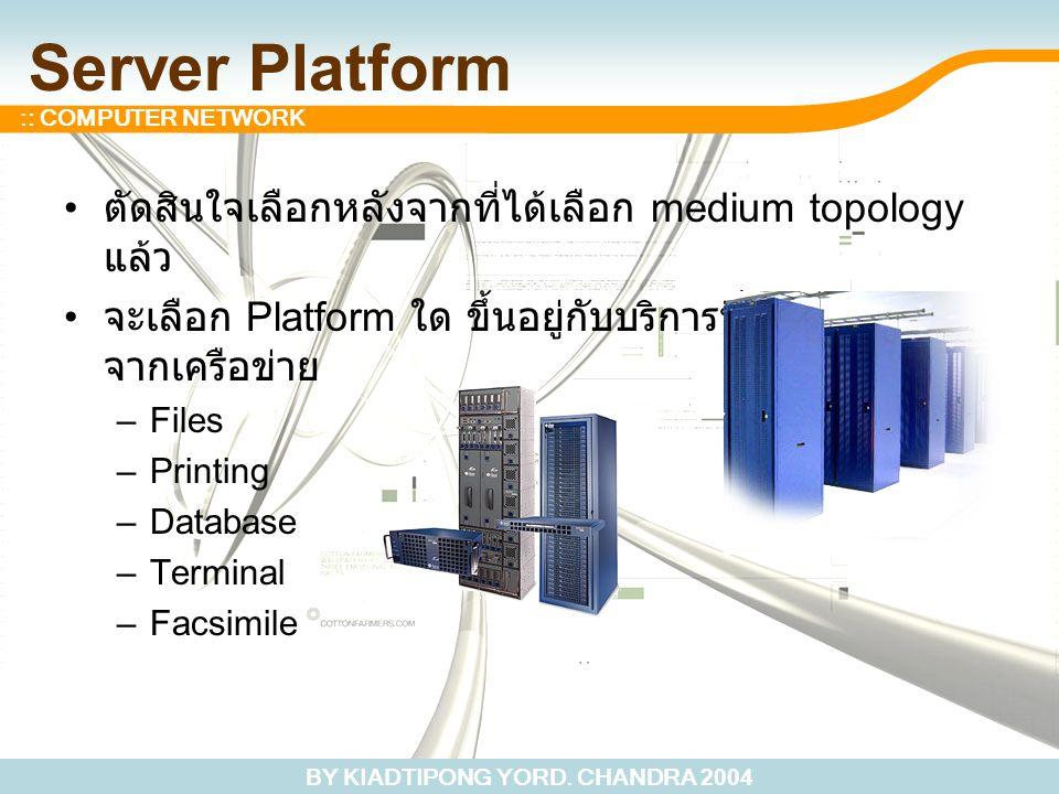 BY KIADTIPONG YORD. CHANDRA 2004 :: COMPUTER NETWORK Server Platform ตัดสินใจเลือกหลังจากที่ได้เลือก medium topology แล้ว จะเลือก Platform ใด ขึ้นอยู่