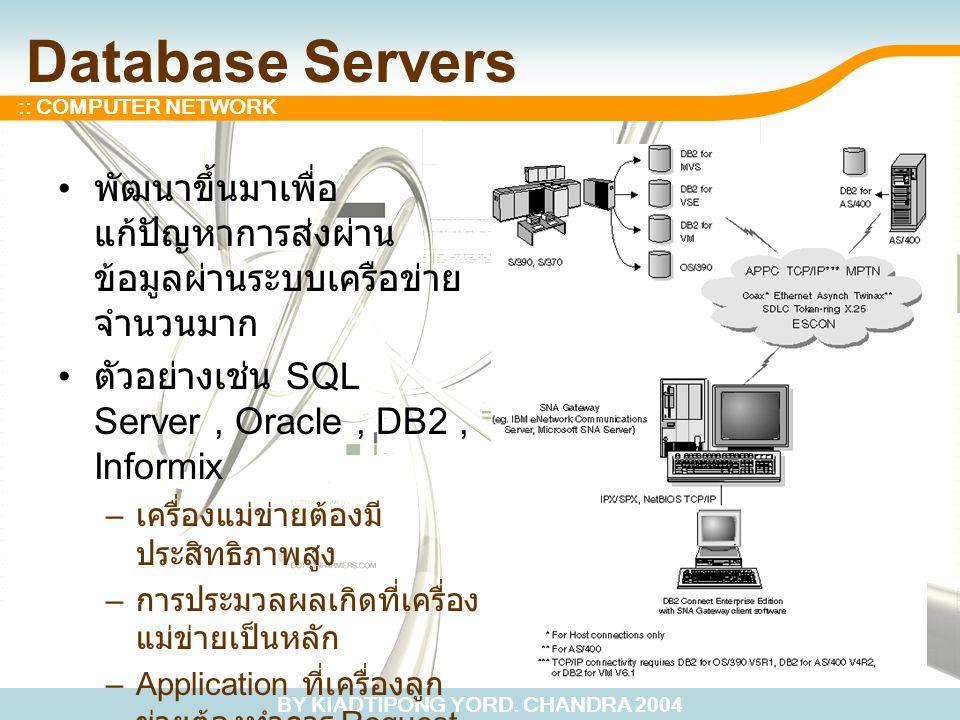 BY KIADTIPONG YORD. CHANDRA 2004 :: COMPUTER NETWORK Database Servers พัฒนาขึ้นมาเพื่อ แก้ปัญหาการส่งผ่าน ข้อมูลผ่านระบบเครือข่าย จำนวนมาก ตัวอย่างเช่