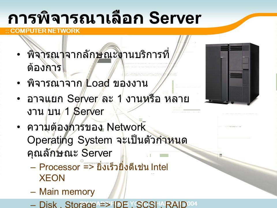 BY KIADTIPONG YORD. CHANDRA 2004 :: COMPUTER NETWORK การพิจารณาเลือก Server พิจารณาจากลักษณะงานบริการที่ ต้องการ พิจารณาจาก Load ของงาน อาจแยก Server