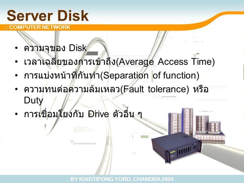 BY KIADTIPONG YORD. CHANDRA 2004 :: COMPUTER NETWORK Server Disk ความจุของ Disk เวลาเฉลี่ยของการเข้าถึง (Average Access Time) การแบ่งหน้าที่กันทำ (Sep