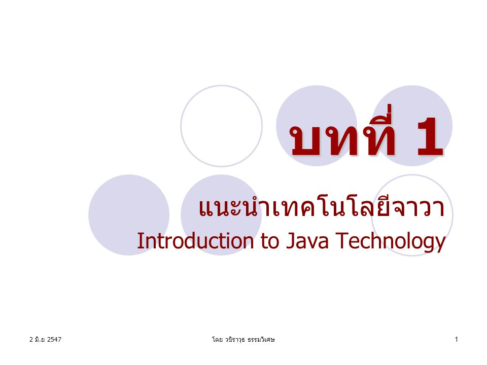 2 มิ. ย 2547 โดย วชิราวุธ ธรรมวิเศษ 1 บทที่ 1 แนะนำเทคโนโลยีจาวา Introduction to Java Technology