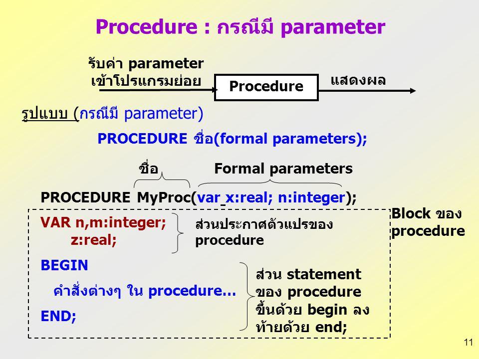 10 PROGRAM ชื่อโปรแกรมหลัก; USES wincrt; {รูปแบบ กรณีไม่มี parameter} PROCEDURE ชื่อ; VAR ส่วนประกาศตัวแปรของprocedure BEGIN คำสั่งต่าง ๆ ใน procedure