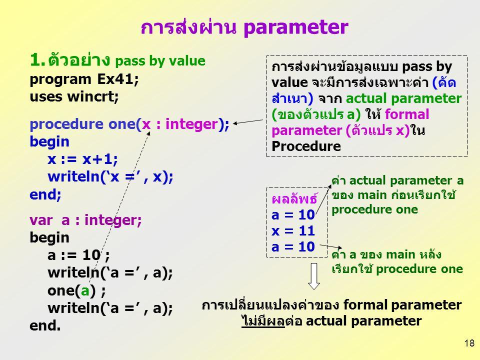 17 1.Pass by value รูปแบบการเขียน procedure procedure ชื่อ procedure ( ชื่อพารามิเตอร์ : ชนิดข้อมูล; …); เช่น procedure EllipseArea(a,b:real); 2. Pass