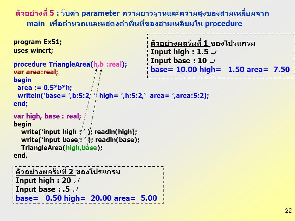 21 program Ex51; uses wincrt; procedure TriangleArea(h,b :real); var area:real; begin area := 0.5*b*h; writeln('base= ',b:5:2, ' High= ',h:5:2,' area=