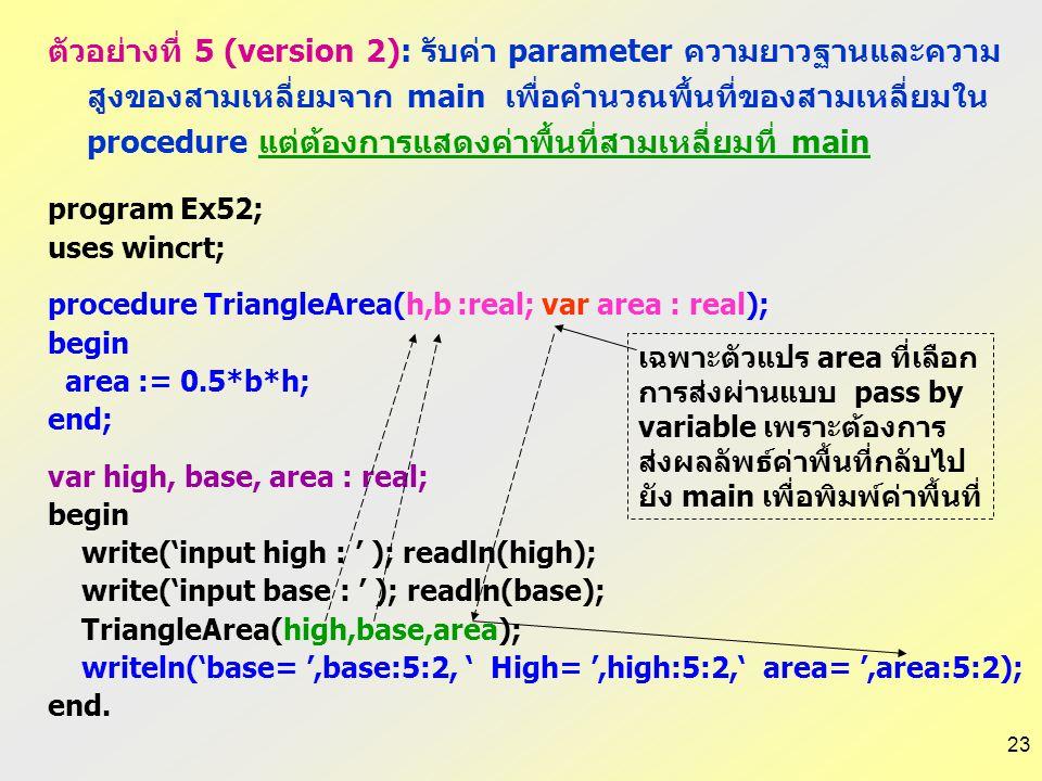 22 program Ex51; uses wincrt; procedure TriangleArea(h,b :real); var area:real; begin area := 0.5*b*h; writeln('base= ',b:5:2, ' high= ',h:5:2,' area=