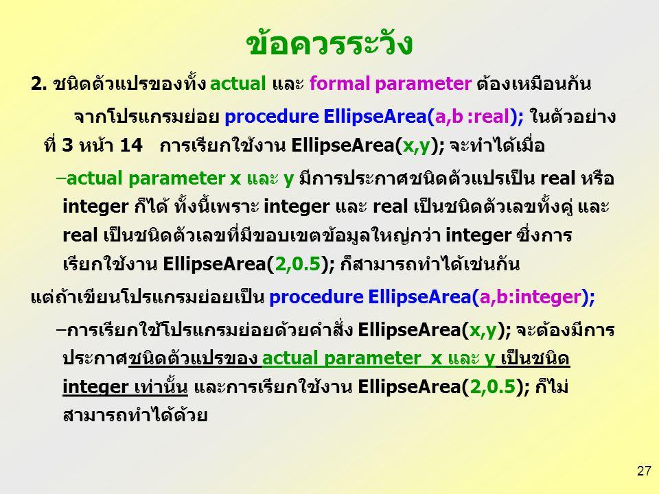 26 ข้อควรระวัง 1.จำนวนและลำดับของ actual parameter ต้องตรงกับของ formal parameter จากโปรแกรมย่อย procedure EllipseArea(a,b :real); ของ ตัวอย่าง 3 ใน s