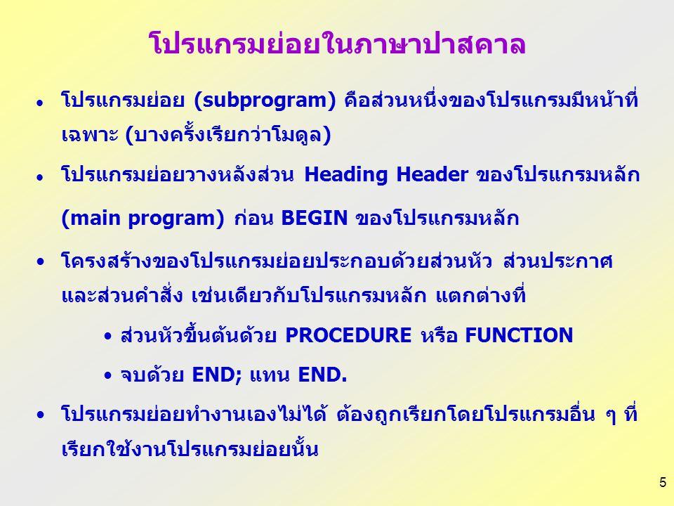 5 โปรแกรมย่อยในภาษาปาสคาล โปรแกรมย่อย (subprogram) คือส่วนหนึ่งของโปรแกรมมีหน้าที่ เฉพาะ (บางครั้งเรียกว่าโมดูล) โปรแกรมย่อยวางหลังส่วน Heading Header ของโปรแกรมหลัก (main program) ก่อน BEGIN ของโปรแกรมหลัก โครงสร้างของโปรแกรมย่อยประกอบด้วยส่วนหัว ส่วนประกาศ และส่วนคำสั่ง เช่นเดียวกับโปรแกรมหลัก แตกต่างที่ ส่วนหัวขึ้นต้นด้วย PROCEDURE หรือ FUNCTION จบด้วย END; แทน END.
