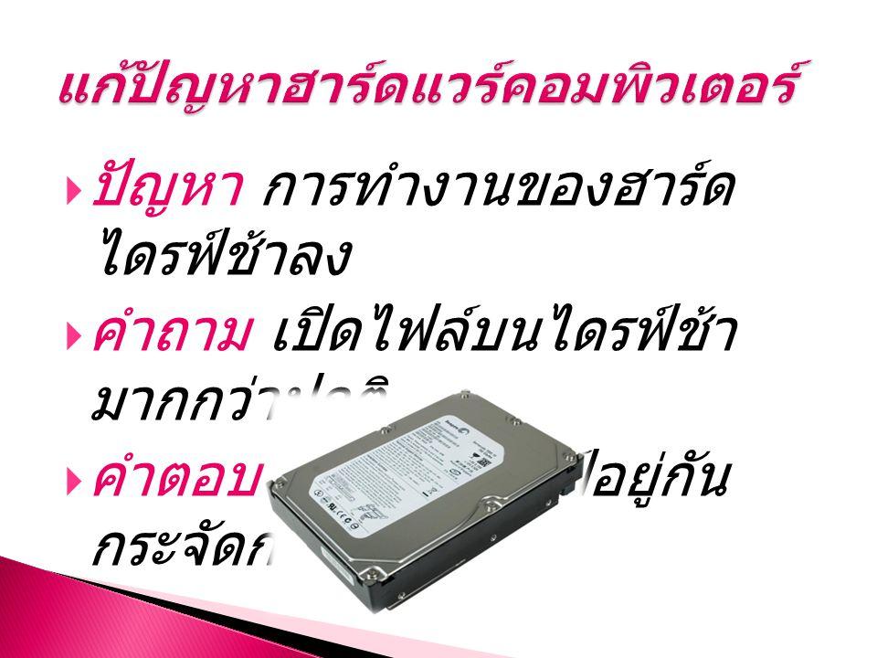  ปัญหา การทำงานของฮาร์ด ไดรฟ์ช้าลง  คำถาม เปิดไฟล์บนไดรฟ์ช้า มากกว่าปกติ  คำตอบ ไฟล์บนไดรฟ์อยู่กัน กระจัดกระจาย
