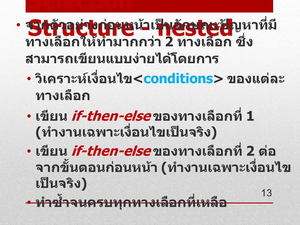Selection Structure - nested จากตัวอย่างก่อนหน้าเป็นลักษณะปัญหาที่มี ทางเลือกให้ทำมากกว่า 2 ทางเลือก ซึ่ง สามารถเขียนแบบง่ายได้โดยการ วิเคราะห์เงื่อนไข ของแต่ละ ทางเลือก เขียน if-then-else ของทางเลือกที่ 1 ( ทำงานเฉพาะเงื่อนไขเป็นจริง ) เขียน if-then-else ของทางเลือกที่ 2 ต่อ จากขั้นตอนก่อนหน้า ( ทำงานเฉพาะเงื่อนไข เป็นจริง ) ทำซ้ำจนครบทุกทางเลือกที่เหลือ 13