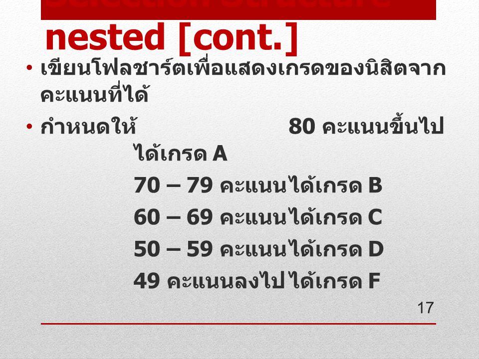 Selection Structure – nested [cont.] เขียนโฟลชาร์ตเพื่อแสดงเกรดของนิสิตจาก คะแนนที่ได้ กำหนดให้ 80 คะแนนขึ้นไป ได้เกรด A 70 – 79 คะแนนได้เกรด B 60 – 69 คะแนนได้เกรด C 50 – 59 คะแนนได้เกรด D 49 คะแนนลงไปได้เกรด F 17