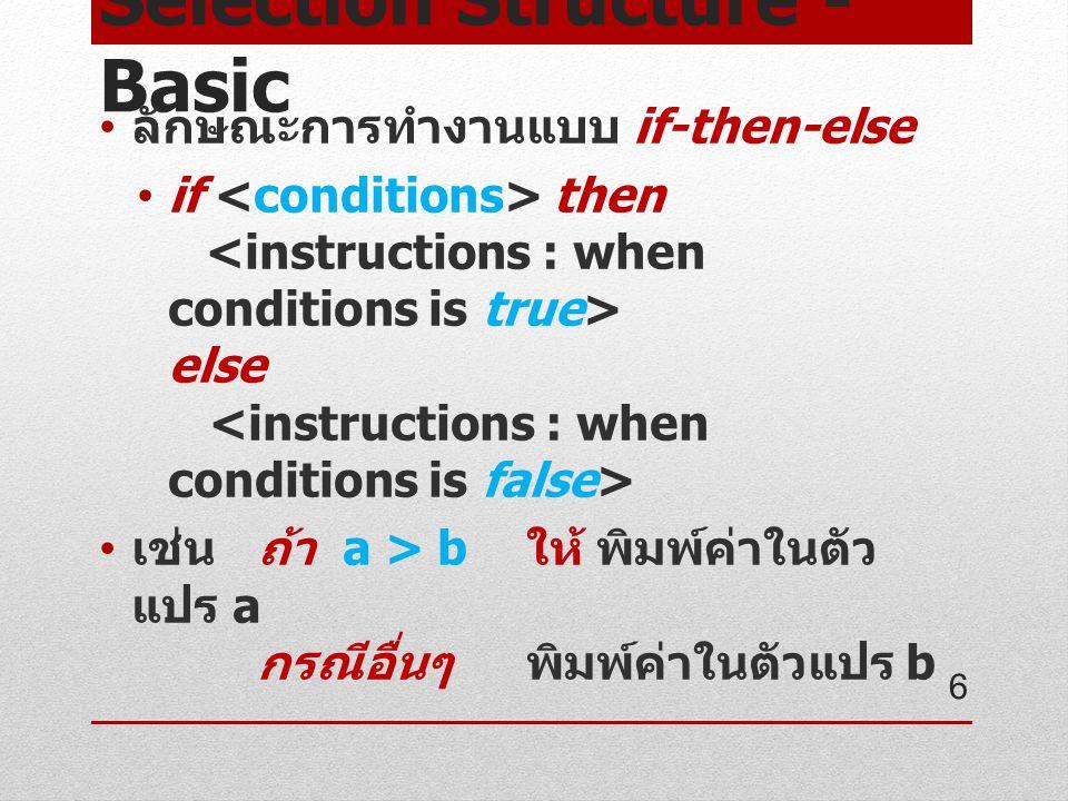 Selection Structure - Basic ลักษณะการทำงานแบบ if-then-else if then else เช่น ถ้า a > b ให้ พิมพ์ค่าในตัว แปร a กรณีอื่นๆ พิมพ์ค่าในตัวแปร b 6