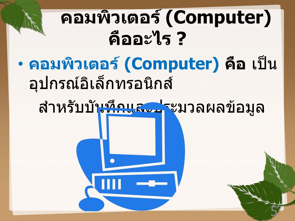 บทที่ 1 เทคโนโลยี คอมพิวเตอร์ คอมพิวเตอร์คือ อะไร ??????? 4