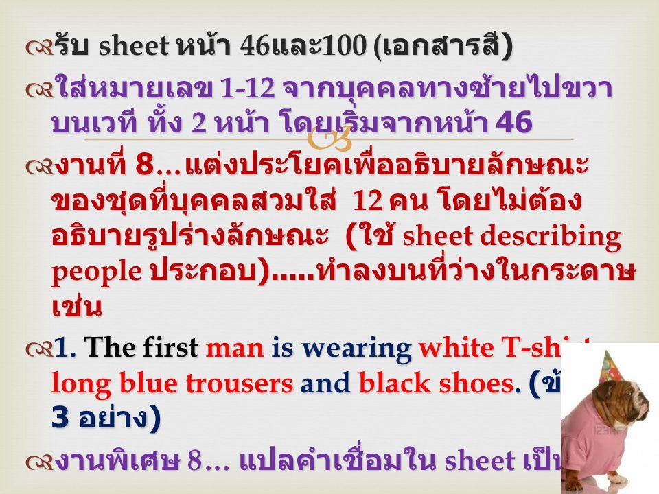   รับ sheet หน้า 46 และ 100 ( เอกสารสี )  ใส่หมายเลข 1-12 จากบุคคลทางซ้ายไปขวา บนเวที ทั้ง 2 หน้า โดยเริ่มจากหน้า 46  งานที่ 8… แต่งประโยคเพื่ออธิ