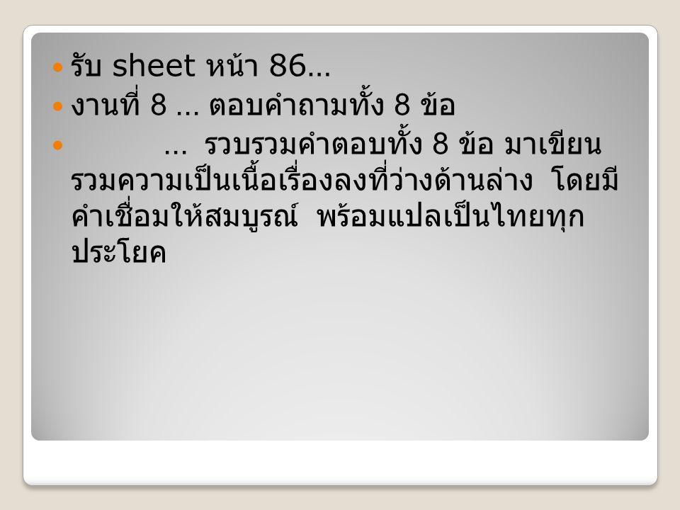 รับ sheet หน้า 86… งานที่ 8... ตอบคำถามทั้ง 8 ข้อ... รวบรวมคำตอบทั้ง 8 ข้อ มาเขียน รวมความเป็นเนื้อเรื่องลงที่ว่างด้านล่าง โดยมี คำเชื่อมให้สมบูรณ์ พร