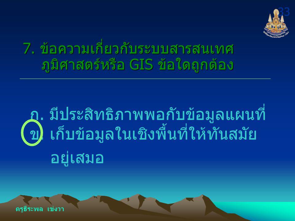 ครูธีระพล เข่งวา 32 7. ข้อความเกี่ยวกับระบบสารสนเทศ ภูมิศาสตร์หรือ GIS ข้อใดถูกต้อง ค.