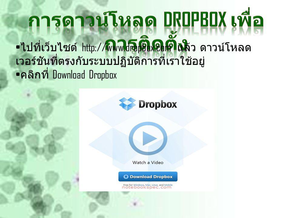 ไปที่เว็บไซต์ http://www.dropbox.com แล้ว ดาวน์โหลด เวอร์ชันที่ตรงกับระบบปฏิบัติการที่เราใช้อยู่ คลิกที่ Download Dropbox
