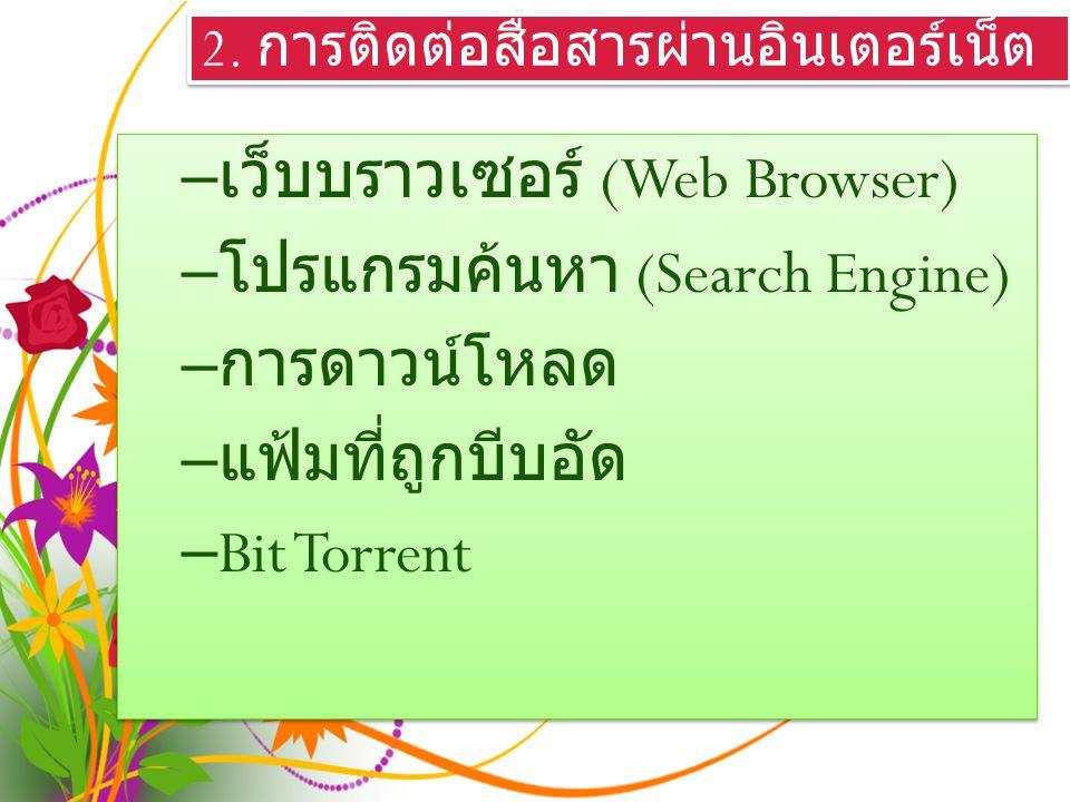 2. การติดต่อสื่อสารผ่านอินเตอร์เน็ต – เว็บบราวเซอร์ (Web Browser) – โปรแกรมค้นหา (Search Engine) – การดาวน์โหลด – แฟ้มที่ถูกบีบอัด – Bit Torrent – เว็