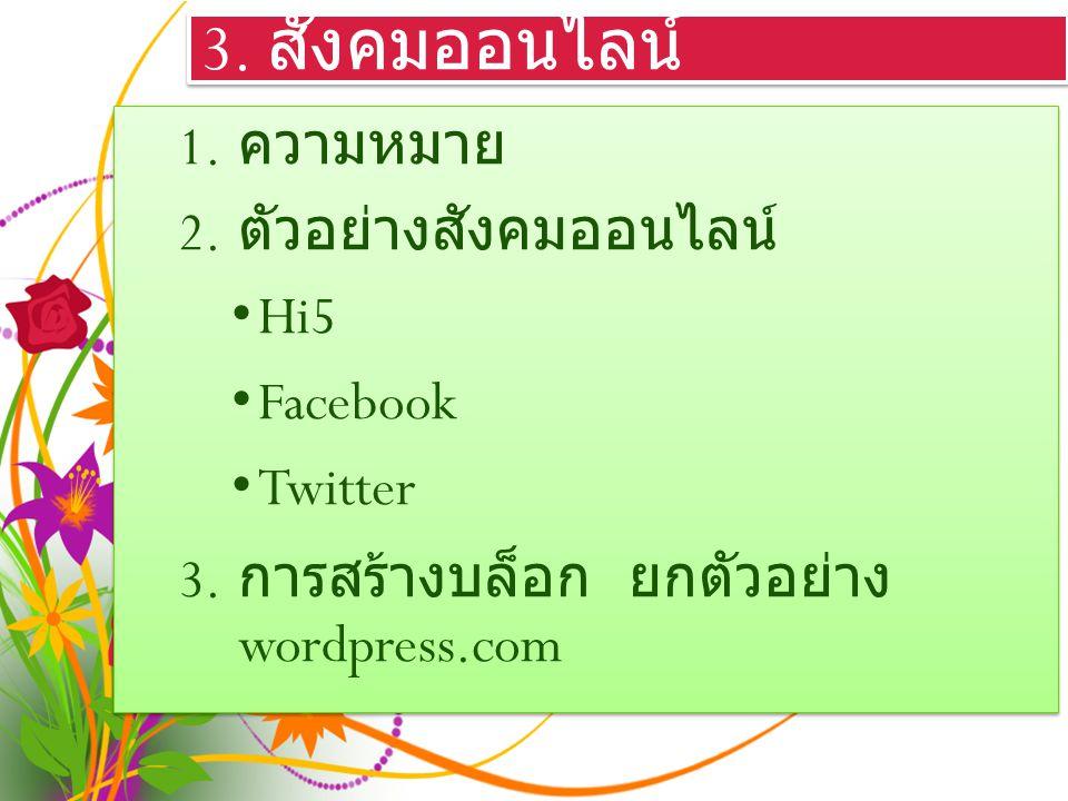 3. สังคมออนไลน์ 1. ความหมาย 2. ตัวอย่างสังคมออนไลน์ Hi5 Facebook Twitter 3.