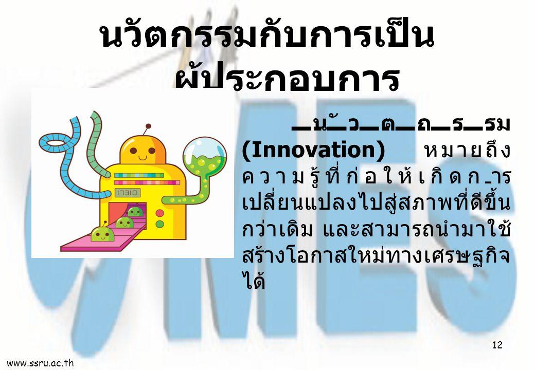 นวัตกรรม (Innovation) หมายถึง ความรู้ที่ก่อให้เกิดการ เปลี่ยนแปลงไปสู่สภาพที่ดีขึ้น กว่าเดิม และสามารถนำมาใช้ สร้างโอกาสใหม่ทางเศรษฐกิจ ได้ นวัตกรรมกับการเป็น ผู้ประกอบการ www.ssru.ac.th 12