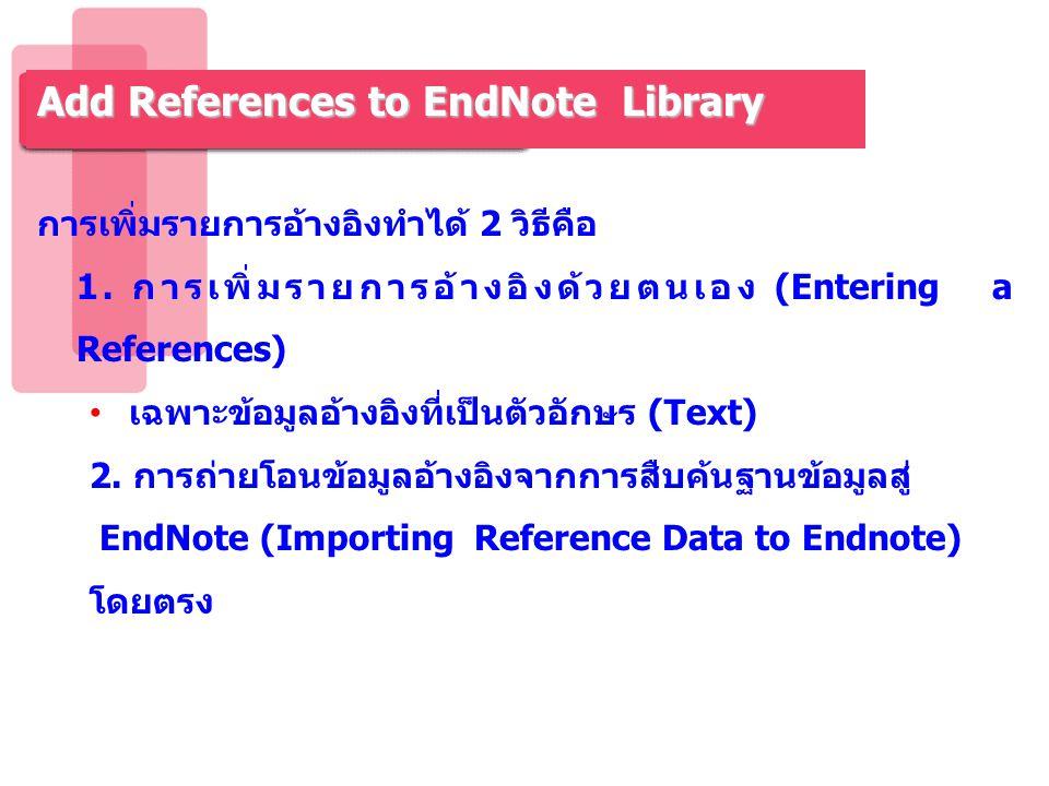 การเพิ่มรายการอ้างอิงทำได้ 2 วิธีคือ 1. การเพิ่มรายการอ้างอิงด้วยตนเอง (Entering a References) เฉพาะข้อมูลอ้างอิงที่เป็นตัวอักษร (Text) 2. การถ่ายโอนข